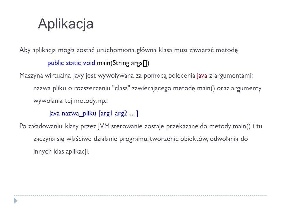 Aplikacja Aby aplikacja mogła zostać uruchomiona, główna klasa musi zawierać metodę public static void main(String args[])